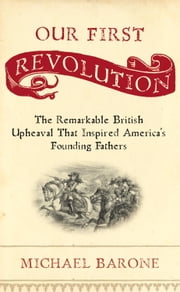 Our First Revolution - The Remarkable British Upheaval That Inspired America's Founding Fathers ebook by Michael Barone