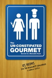 The Un-Constipated Gourmet - Secrets to a Moveable Feast – 125 Recipes for the Regularity Challenged ebook by Danielle Svetcof