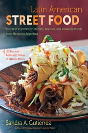 Latin American Street Food - The Best Flavors of Markets, Beaches, and Roadside Stands from Mexico to Argentina ebook by Sandra A. Gutierrez