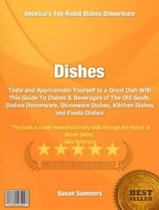 Dishes - Taste and Approximate Yourself to a Great Dish With This Guide To Dishes & Beverages of The Old South, Dishes Dinnerware, Stoneware Dishes, Kitchen Dishes and Fiesta Dishes ebook by Susan Summers