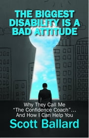 "The Biggest Disability Is a Bad Attitude: Why They Call Me ""the Confidence Coach"" and How I Can Help You ebook by Scott Ballard"
