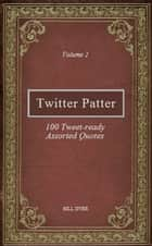 Twitter Patter: 100 Tweet-ready Assorted Quotes - Volume 2 ebook by Bill Dyer
