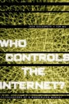Who Controls the Internet? - Illusions of a Borderless World ebook by Jack Goldsmith, Tim Wu