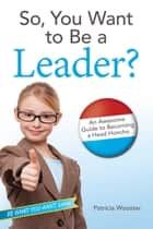 So, You Want to Be a Leader? ebook by Patricia Wooster