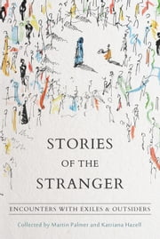 Stories of the Stranger - Encounters with Exiles & Outsiders ebook by Martin Palmer,Katriana Hazell,Gordon Brown