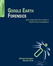 Google Earth Forensics - Using Google Earth Geo-Location in Digital Forensic Investigations ebook by Michael Harrington, Michael Cross