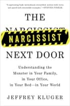 The Narcissist Next Door - Understanding the Monster in Your Family, in Your Office, in Your Bed-in Your World ebook by Jeffrey Kluger