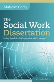 The Social Work Dissertation: Using Small-Scale Qualitative Methodology ebook by Malcolm Carey