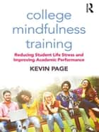 College Mindfulness Training - Reducing Student Life Stress and Improving Academic Performance ebook by Kevin Page