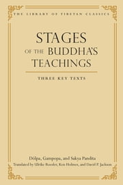 Stages of the Buddha's Teachings - Three Key Texts ebook by Dolpa,Gampopa,Sakya Pandita,David P. Jackson,Ulrike Roesler,Ken Holmes