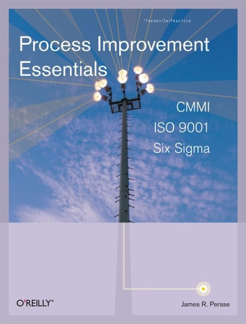 Process Improvement Essentials - CMMI, Six Sigma, and ISO 9001 ebook by James R. Persse, PhD