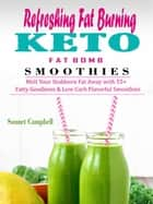 Refreshing Fat Burning Keto Fat Bomb Smoothies - Melt Your Stubborn Fat Away with 55+ Fatty Goodness & Low Carb Flavorful Smoothies ebook by Sonnet Campbell