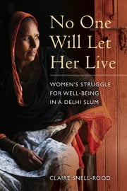 No One Will Let Her Live - Women's Struggle for Well-Being in a Delhi Slum ebook by Claire Snell-Rood