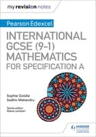 My Revision Notes: International GCSE (9-1) Mathematics for Pearson Edexcel Specification A ebook by Sophie Goldie, Sadhiv Mahandru