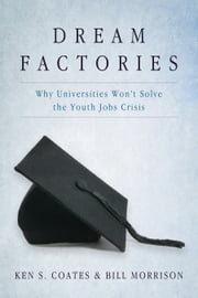 Dream Factories - Why Universities Won't Solve the Youth Jobs Crisis ebook by Bill Morrison,Ken S. Coates