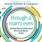 Through a Man's Eyes - Helping Women Understand the Visual Nature of Men audiobook by Shaunti Feldhahn, Craig Gross