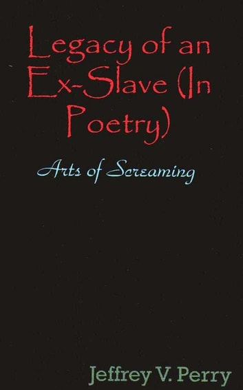 Legacy of an Ex-Slave, in Poetry, The Arts of Screaming ebook by Jeffrey V. Perry