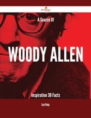 A Source Of Woody Allen Inspiration - 30 Facts ebook by Carol Phelps