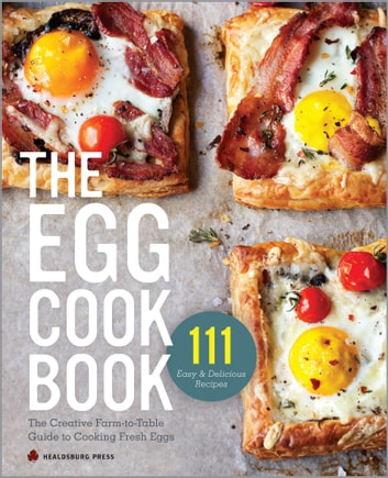 The Egg Cookbook: The Creative Farm-to-Table Guide to Cooking Fresh Eggs ebook by Healdsburg Press