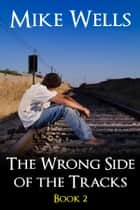 The Wrong Side of the Tracks, Book 2 ebook by Mike Wells