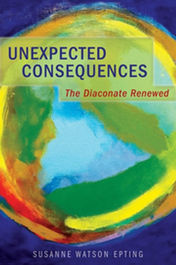 Unexpected Consequences - The Diaconate Renewed ebook by Susanne Watson Epting