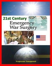 21st Century Emergency War Surgery Textbook by the U.S. Army: Weapons Injuries, Triage, Shock, Anesthesia, Infections, Critical Care, Amputations, Burns, Specific Injury Treatment ebook by Progressive Management