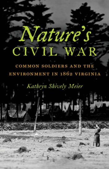 Nature's Civil War - Common Soldiers and the Environment in 1862 Virginia ebook by Kathryn Shively Meier