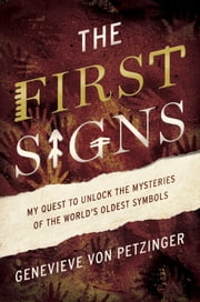 The First Signs - My Quest to Unlock the Mysteries of the World's Oldest Symbols ebook by Genevieve von Petzinger