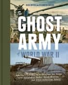 The Ghost Army of World War II - How One Top-Secret Unit Deceived the Enemy with Inflatable Tanks, Sound Effects, and Other Audacious Fakery ebook by Rick Beyer, Elizabeth Sayles