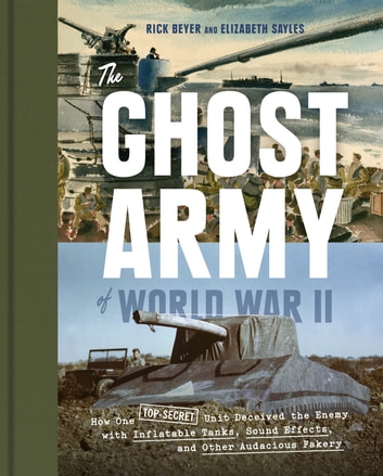 The Ghost Army of World War II - How One Top-Secret Unit Deceived the Enemy with Inflatable Tanks, Sound Effects, and Other Audacious Fakery ebook by Rick Beyer,Elizabeth Sayles