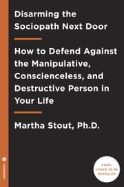 Disarming the Sociopath Next Door - How to Defend Against the Manipulative, Conscienceless, and Destructive Person in Your Life ebook by Martha Stout, Ph.D.