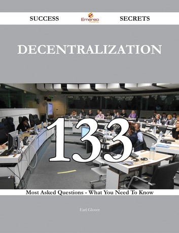 Decentralization 133 Success Secrets - 133 Most Asked Questions On Decentralization - What You Need To Know ebook by Earl Glover