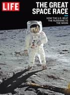 LIFE The Great Space Race - How the U.S. Beat the Russians to the Moon ebook by The Editors of LIFE