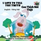 I Love to Tell the Truth Con Thích Nói Thật (English Vietnamese Kids Book) - English Vietnamese Bilingual Collection ebook by Shelley Admont, S.A. Publishing