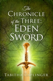 The Chronicle of The Three: Eden Sword ebook by Tabitha Caplinger