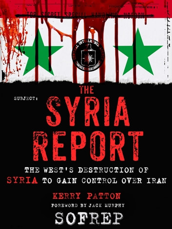 The Syria Report - The West's Destruction of Syria to Gain Control Over Iran eBook by Kerry Patton,Brandon Webb,SOFREP