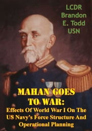 Mahan Goes To War: Effects Of World War I On The US Navy's Force Structure And Operational Planning ebook by LCDR Brandon E. Todd USN