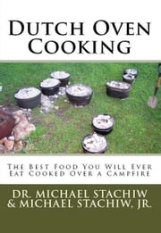 Dutch Oven Cooking - The Best Food You Will Ever Eat Cooked Over a Campfire ebook by Dr. Michael Stachiw,Michael Stachiw, Jr.