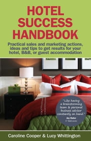 Hotel Success Handbook - Practical Sales And Marketing Ideas Actions And Tips To Get Results For Your Small Hotel B&B Or Guest Accommodation ebook by Lucy Whittington Caroline Cooper