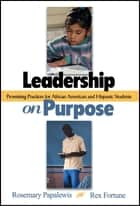 Leadership on Purpose - Promising Practices for African American and Hispanic Students ebook by Dr. Rosemary Papa, Dr. Rex Fortune