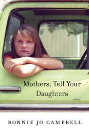 Mothers, Tell Your Daughters: Stories ebook by Bonnie Jo Campbell