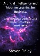 Artificial Intelligence and Machine Learning for Business: A No-Nonsense Guide to Data Driven Technologies ebook by Steven Finlay