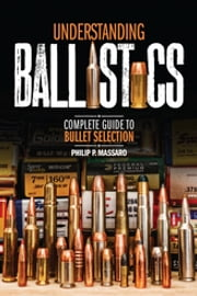 Understanding Ballistics - Complete Guide to Bullet Selection ebook by Philip P. Massaro