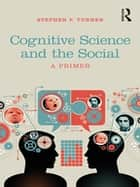 Cognitive Science and the Social - A Primer ebook by Stephen P. Turner