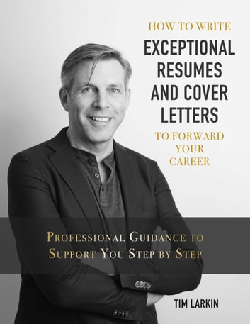 How to Write Exceptional Resumes and Cover Letters to Forward Your Career - Professional Guidance to Support You Step By Step ebook by Tim Larkin