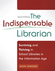 The Indispensable Librarian: Surviving and Thriving in School Libraries in the Information Age, 2nd Edition - Surviving and Thriving in School Libraries in the Information Age, Second Edition ebook by Doug A. Johnson