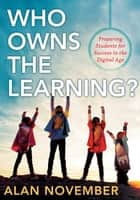 Who Owns the Learning?: Preparing Students for Success in the Digital Age - Preparing Students for Success in the Digital Age ebook by Alan November