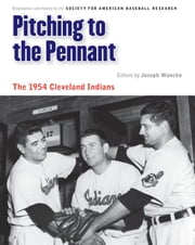 Pitching to the Pennant - The 1954 Cleveland Indians ebook by Joseph Wancho,Rick Huhn,Leonard Levin,Bill Nowlin,Steve Johnson