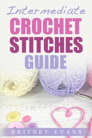 Intermediate Crochet Stitches Guide - How To Crochet, #2 ebook by Britney Evans