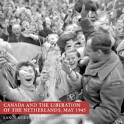 Canada and the Liberation of the Netherlands, May 1945 ebook by Lance Goddard